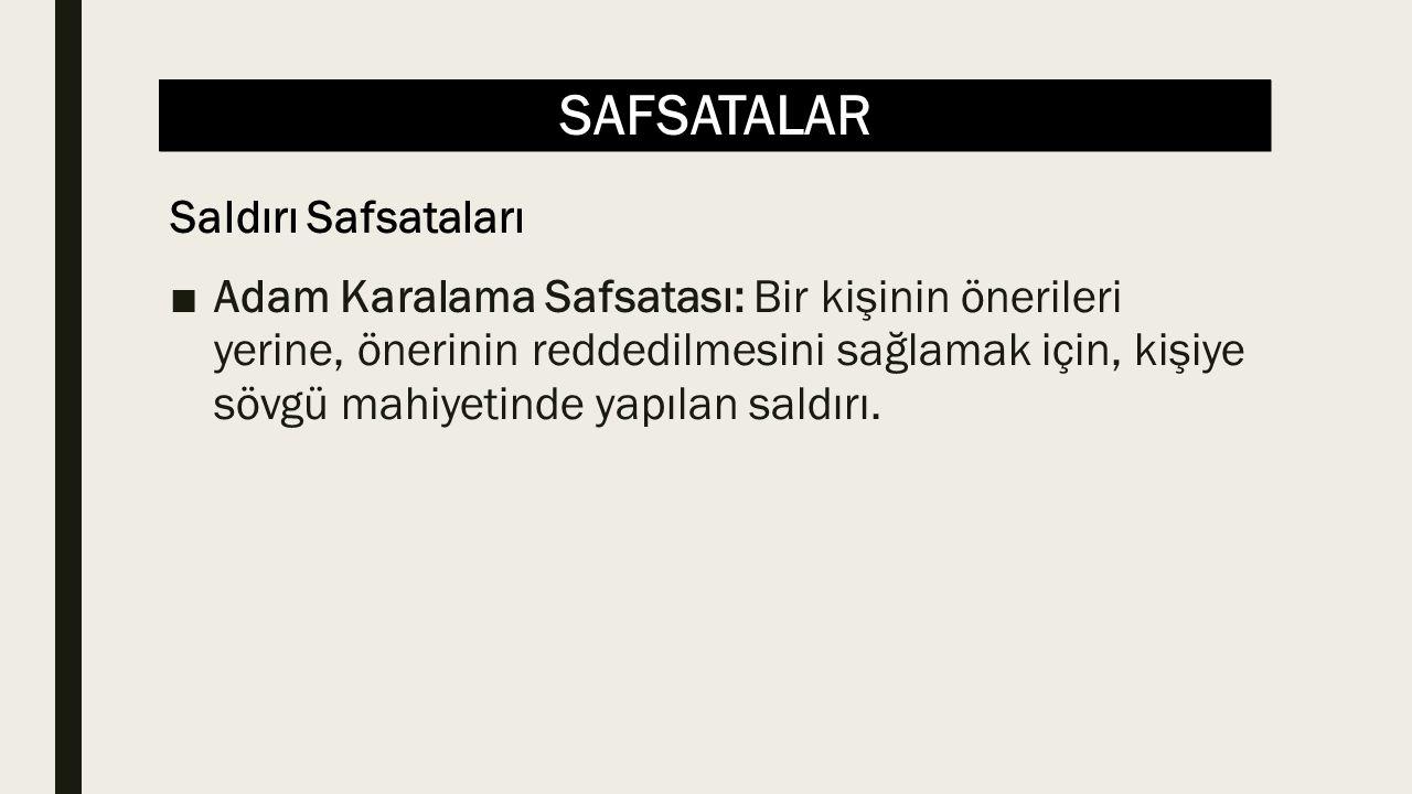 SAFSATALAR ■Adam Karalama Safsatası: Bir kişinin önerileri yerine, önerinin reddedilmesini sağlamak için, kişiye sövgü mahiyetinde yapılan saldırı.