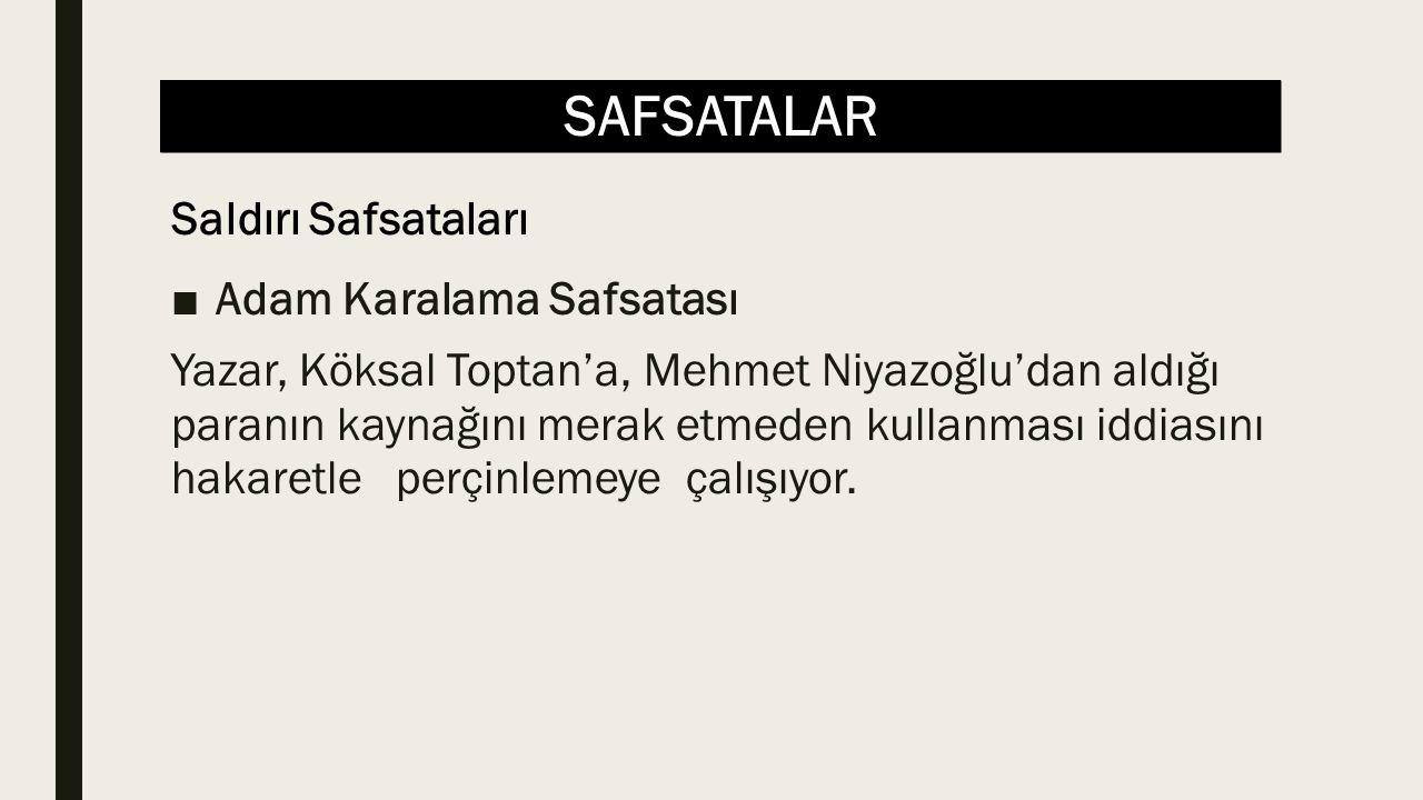 SAFSATALAR ■Adam Karalama Safsatası Yazar, Köksal Toptan'a, Mehmet Niyazoğlu'dan aldığı paranın kaynağını merak etmeden kullanması iddiasını hakaretle perçinlemeye çalışıyor.