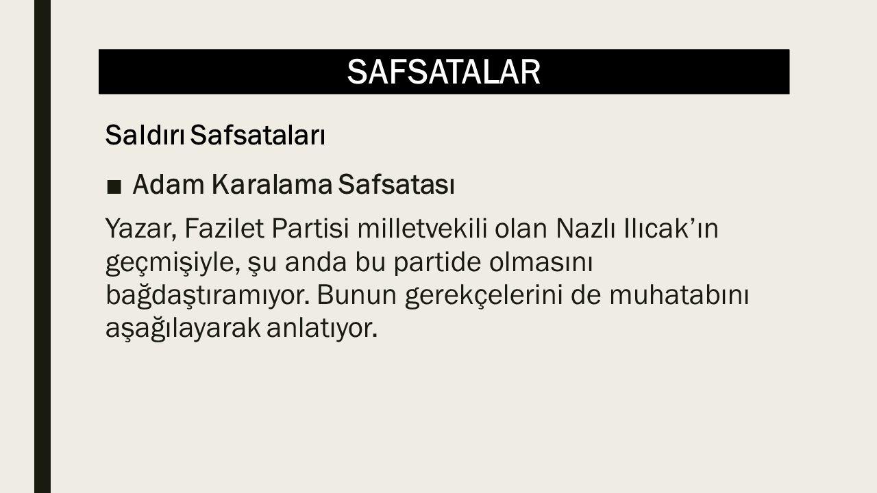 SAFSATALAR ■Adam Karalama Safsatası Yazar, Fazilet Partisi milletvekili olan Nazlı Ilıcak'ın geçmişiyle, şu anda bu partide olmasını bağdaştıramıyor.