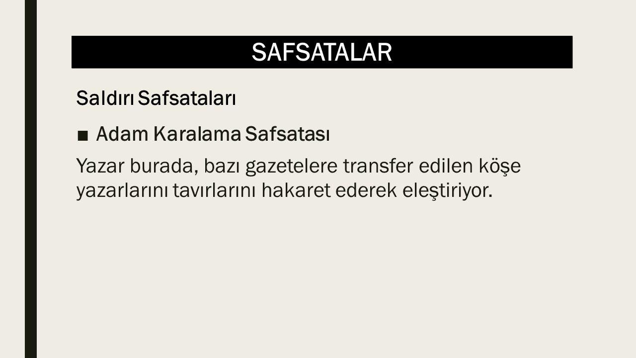 SAFSATALAR ■Adam Karalama Safsatası Yazar burada, bazı gazetelere transfer edilen köşe yazarlarını tavırlarını hakaret ederek eleştiriyor.