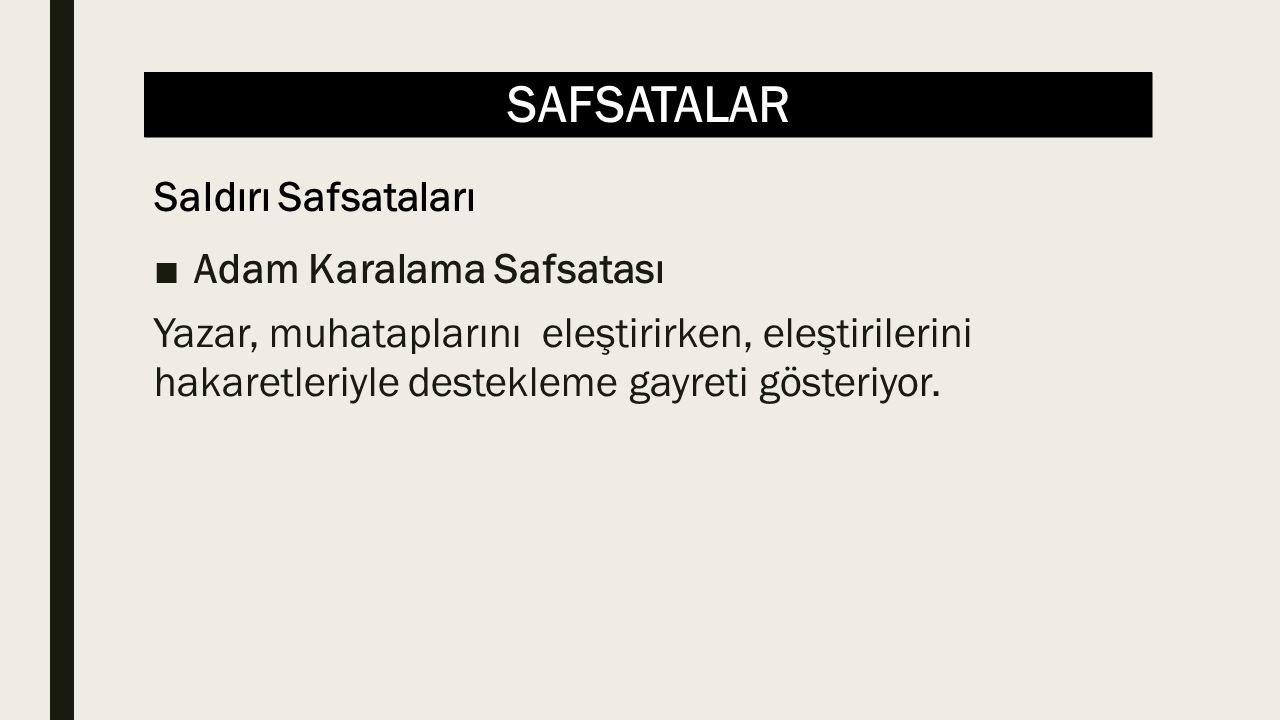 SAFSATALAR ■Adam Karalama Safsatası Yazar, muhataplarını eleştirirken, eleştirilerini hakaretleriyle destekleme gayreti gösteriyor.