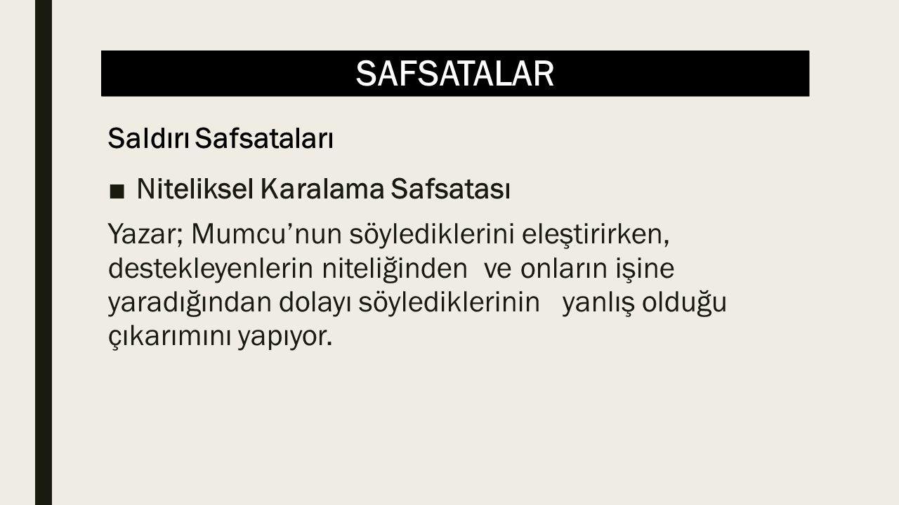 SAFSATALAR ■Niteliksel Karalama Safsatası Yazar; Mumcu'nun söylediklerini eleştirirken, destekleyenlerin niteliğinden ve onların işine yaradığından dolayı söylediklerinin yanlış olduğu çıkarımını yapıyor.
