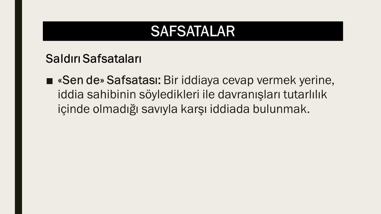 SAFSATALAR ■«Sen de» Safsatası: Bir iddiaya cevap vermek yerine, iddia sahibinin söyledikleri ile davranışları tutarlılık içinde olmadığı savıyla karşı iddiada bulunmak.