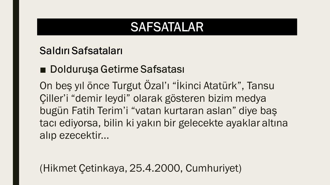 SAFSATALAR ■Dolduruşa Getirme Safsatası On beş yıl önce Turgut Özal'ı İkinci Atatürk , Tansu Çiller'i demir leydi olarak gösteren bizim medya bugün Fatih Terim'i vatan kurtaran aslan diye baş tacı ediyorsa, bilin ki yakın bir gelecekte ayaklar altına alıp ezecektir...