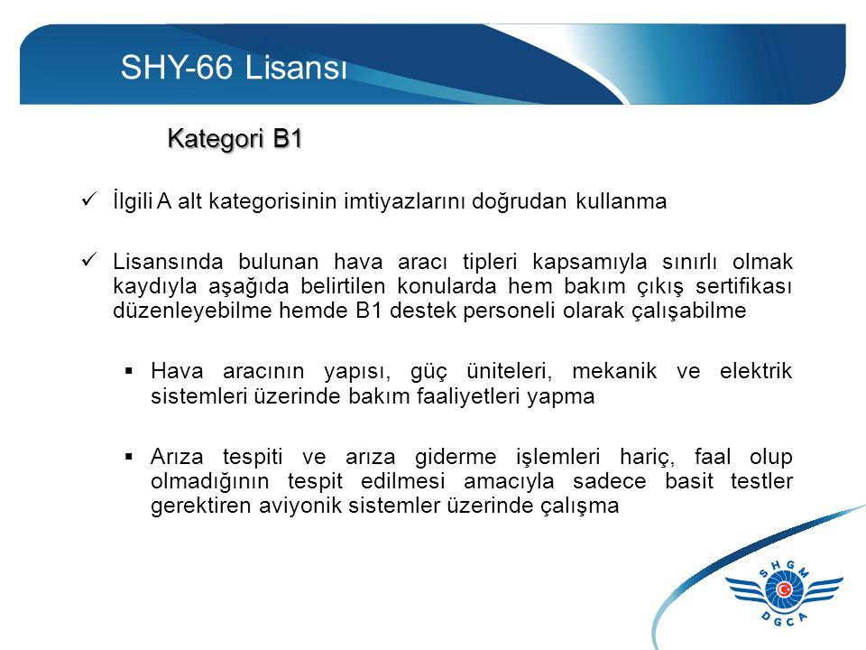 SHY-66 Lisansı Kategori B1 İlgili A alt kategorisinin imtiyazlarını doğrudan kullanma Lisansında bulunan hava aracı tipleri kapsamıyla sınırlı olmak kaydıyla aşağıda belirtilen konularda hem bakım çıkış sertifikası düzenleyebilme hemde B1 destek personeli olarak çalışabilme  Hava aracının yapısı, güç üniteleri, mekanik ve elektrik sistemleri üzerinde bakım faaliyetleri yapma  Arıza tespiti ve arıza giderme işlemleri hariç, faal olup olmadığının tespit edilmesi amacıyla sadece basit testler gerektiren aviyonik sistemler üzerinde çalışma