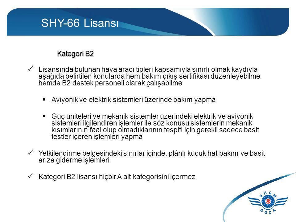 SHY-66 Lisansı Kategori B2 Lisansında bulunan hava aracı tipleri kapsamıyla sınırlı olmak kaydıyla aşağıda belirtilen konularda hem bakım çıkış sertifikası düzenleyebilme hemde B2 destek personeli olarak çalışabilme  Aviyonik ve elektrik sistemleri üzerinde bakım yapma  Güç üniteleri ve mekanik sistemler üzerindeki elektrik ve aviyonik sistemleri ilgilendiren işlemler ile söz konusu sistemlerin mekanik kısımlarının faal olup olmadıklarının tespiti için gerekli sadece basit testler içeren işlemleri yapma Yetkilendirme belgesindeki sınırlar içinde, plânlı küçük hat bakım ve basit arıza giderme işlemleri Kategori B2 lisansı hiçbir A alt kategorisini içermez