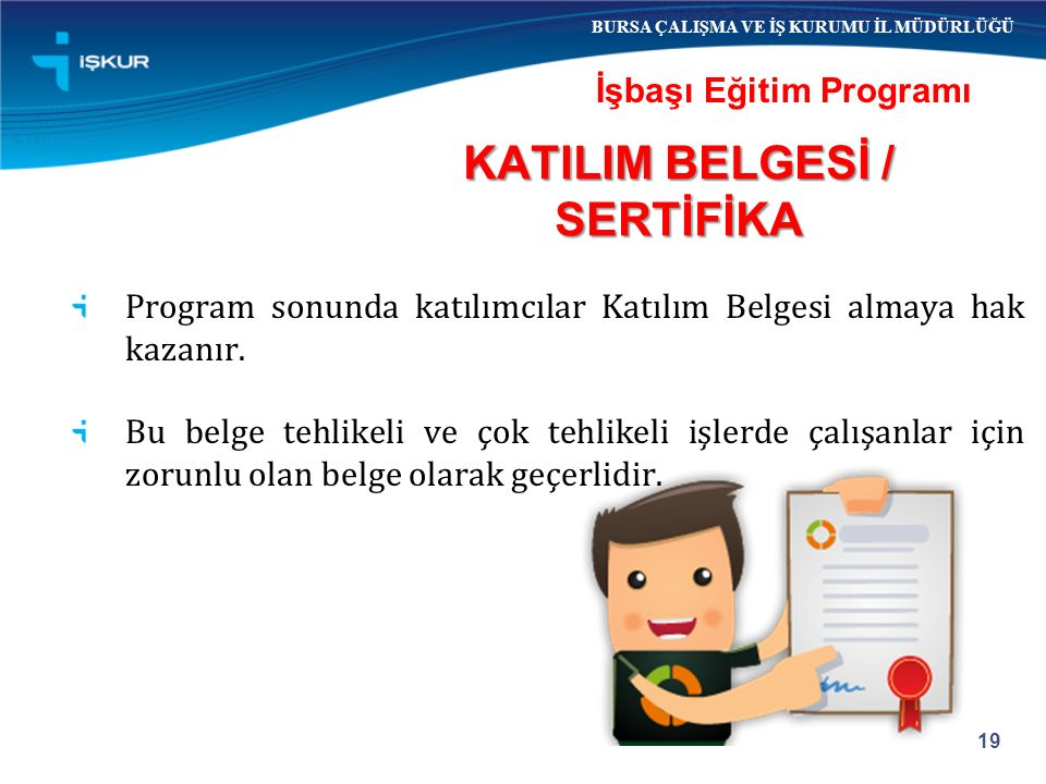 19 İşbaşı Eğitim Programı BURSA ÇALIŞMA VE İŞ KURUMU İL MÜDÜRLÜĞÜ Program sonunda katılımcılar Katılım Belgesi almaya hak kazanır.