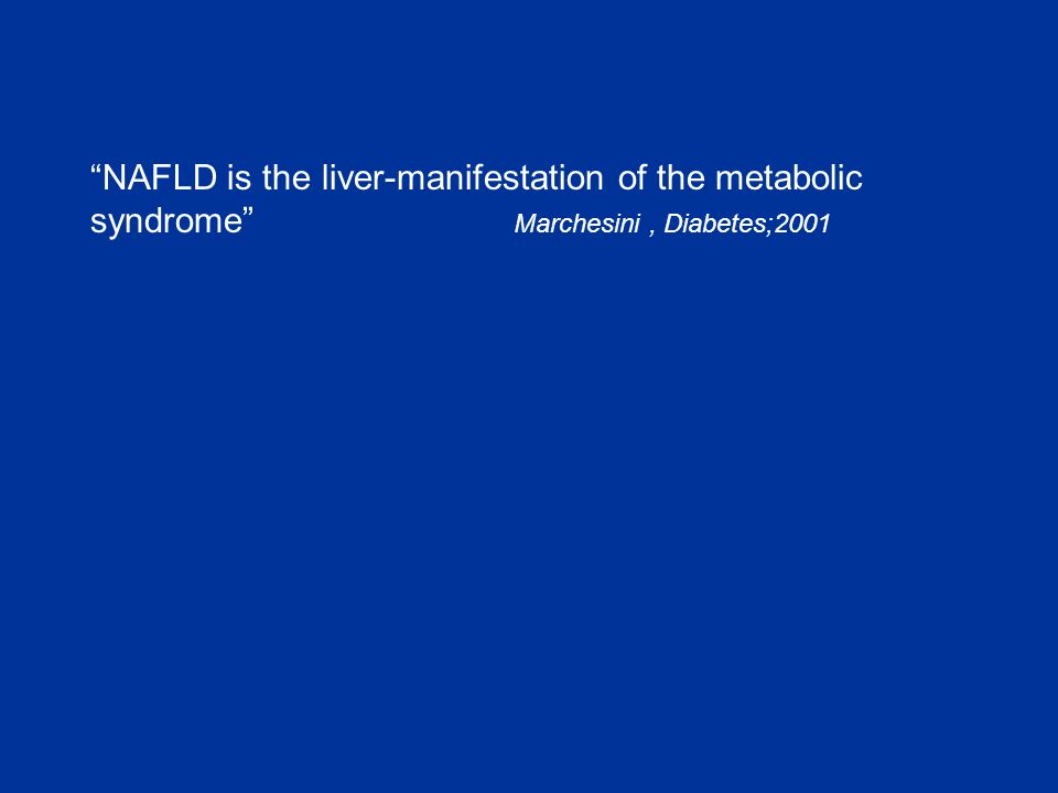 """NAFLD is the liver-manifestation of the metabolic syndrome"" Marchesini, Diabetes;2001"