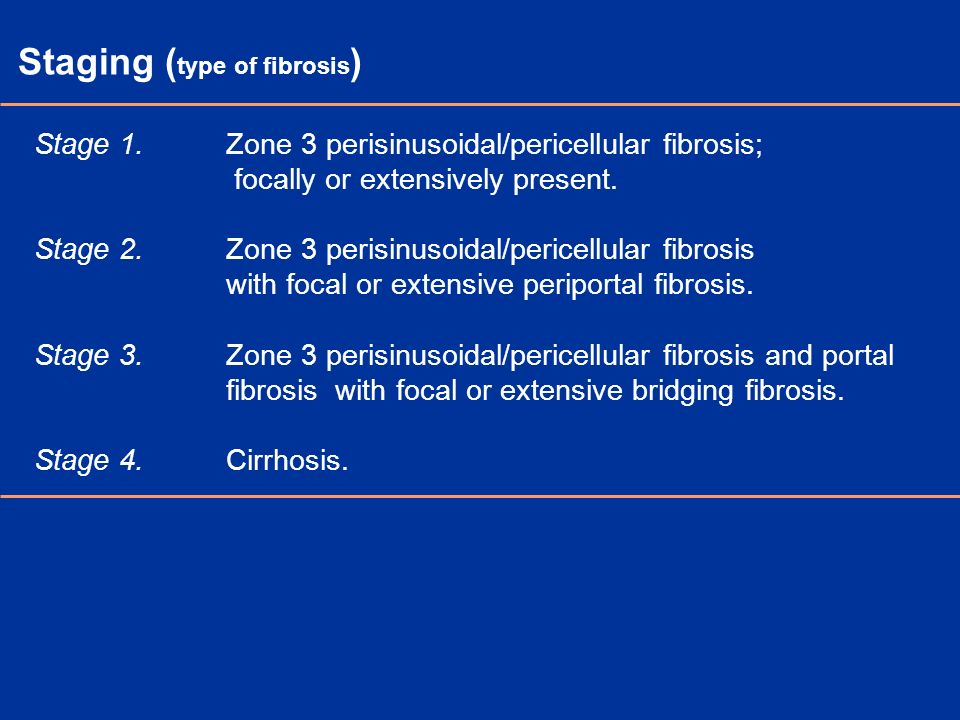 Staging ( type of fibrosis ) Stage 1. Zone 3 perisinusoidal/pericellular fibrosis; focally or extensively present. Stage 2. Zone 3 perisinusoidal/peri