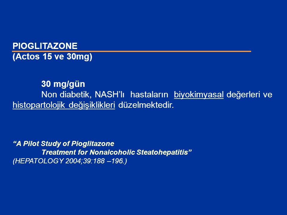 """PIOGLITAZONE (Actos 15 ve 30mg) 30 mg/gün Non diabetik, NASH'lı hastaların biyokimyasal değerleri ve histopartolojik değişiklikleri düzelmektedir. """"A"""