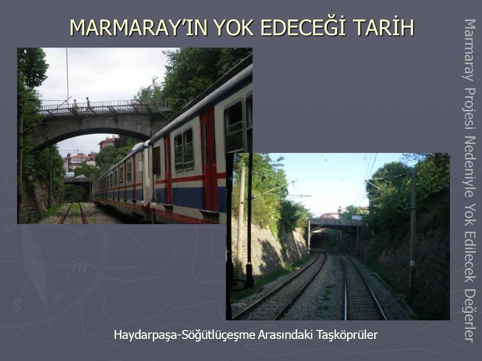Marmaray Projesi Nedeniyle Yıkılacak / Yok Edilecek Değerler MARMARAY'IN YOK EDECEĞİ TARİH Tarihi Anadolu Bağdat Demiryolu Hattı iki yol esasına göre