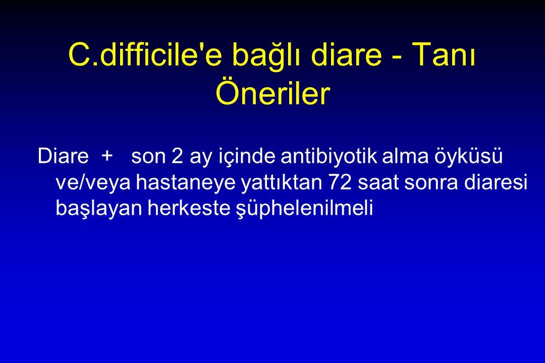 C.difficile e bağlı diare - Tanı Öneriler Diare + son 2 ay içinde antibiyotik alma öyküsü ve/veya hastaneye yattıktan 72 saat sonra diaresi başlayan herkeste şüphelenilmeli