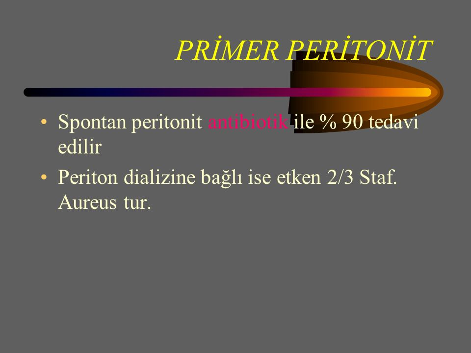 PRİMER PERİTONİT Spontan peritonit antibiotik ile % 90 tedavi edilir Periton dializine bağlı ise etken 2/3 Staf.