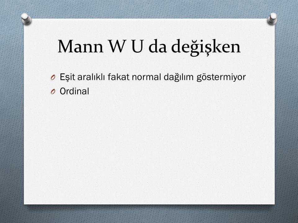 Mann W U da değişken O Eşit aralıklı fakat normal dağılım göstermiyor O Ordinal
