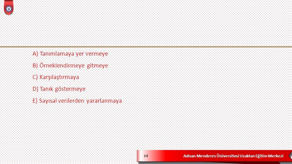 Adnan Menderes Üniversitesi Uzaktan Eğitim Merkezi 14 A) Tanımlamaya yer vermeye B) Örneklendirmeye gitmeye C) Karşılaştırmaya D) Tanık göstermeye E) Sayısal verilerden yararlanmaya