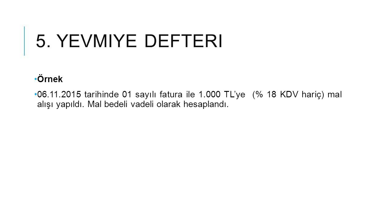 5. YEVMIYE DEFTERI Örnek 06.11.2015 tarihinde 01 sayılı fatura ile 1.000 TL'ye (% 18 KDV hariç) mal alışı yapıldı. Mal bedeli vadeli olarak hesaplandı