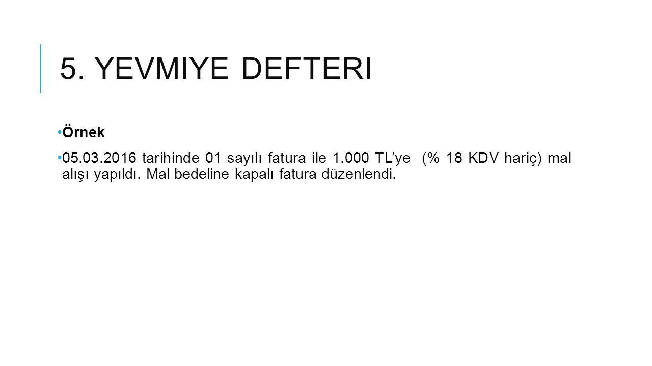 5. YEVMIYE DEFTERI Örnek 05.03.2016 tarihinde 01 sayılı fatura ile 1.000 TL'ye (% 18 KDV hariç) mal alışı yapıldı. Mal bedeline kapalı fatura düzenlen
