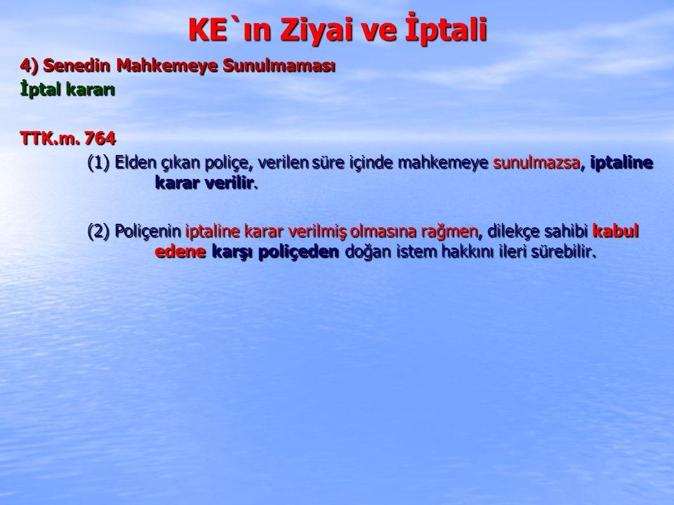 KE`ın Ziyai ve İptali 4) Senedin Mahkemeye Sunulmaması İptal kararı TTK.m. 764 (1) Elden çıkan poliçe, verilen süre içinde mahkemeye sunulmazsa, iptal