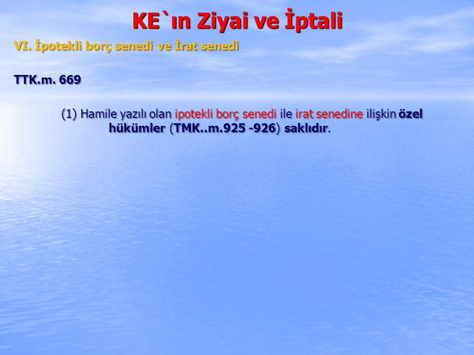 KE`ın Ziyai ve İptali VI. İpotekli borç senedi ve İrat senedi TTK.m. 669 (1) Hamile yazılı olan ipotekli borç senedi ile irat senedine ilişkin özel hü