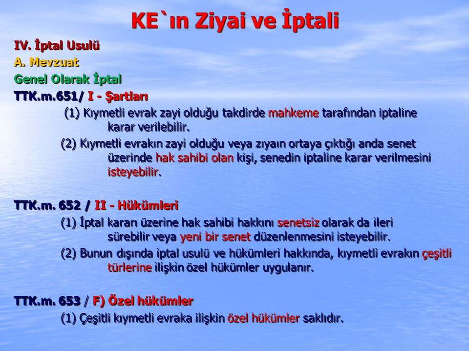 KE`ın Ziyai ve İptali IV. İptal Usulü A. Mevzuat Genel Olarak İptal TTK.m.651/ I - Şartları (1) Kıymetli evrak zayi olduğu takdirde mahkeme tarafından