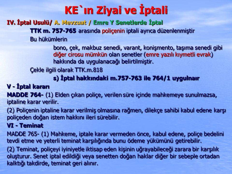 KE`ın Ziyai ve İptali IV. İptal Usulü/ A. Mevzuat / Emre Y Senetlerde İptal TTK m. 757-765 arasında poliçenin iptali ayrıca düzenlenmiştir Bu hükümler