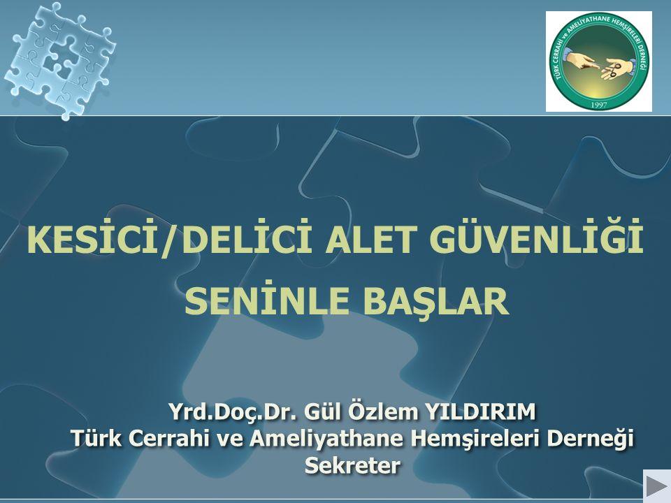Yrd.Doç.Dr. Gül Özlem YILDIRIM Türk Cerrahi ve Ameliyathane Hemşireleri Derneği Sekreter KESİCİ/DELİCİ ALET GÜVENLİĞİ SENİNLE BAŞLAR