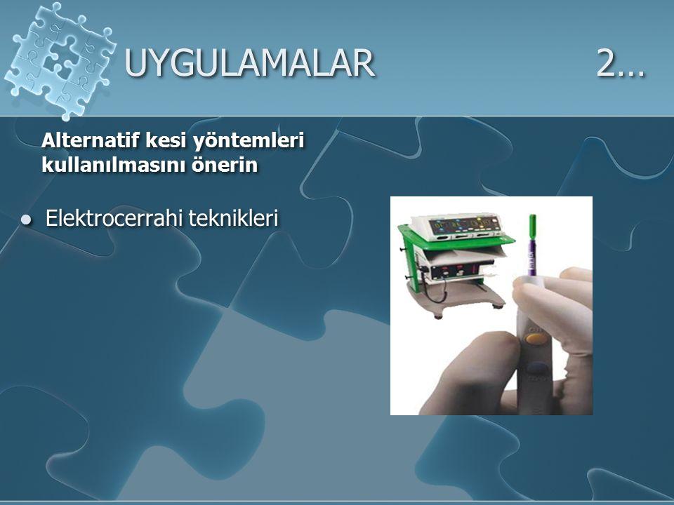 UYGULAMALAR2… Alternatif kesi yöntemleri kullanılmasını önerin Elektrocerrahi teknikleri