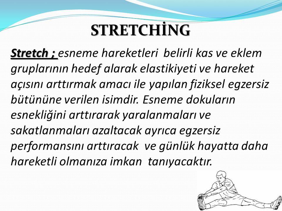 STRETCHİNG Stretch ; Stretch ; esneme hareketleri belirli kas ve eklem gruplarının hedef alarak elastikiyeti ve hareket açısını arttırmak amacı ile yapılan fiziksel egzersiz bütününe verilen isimdir.