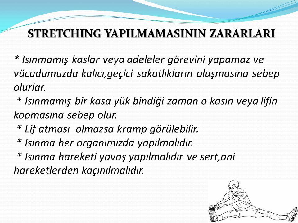 STRETCHING YAPILMAMASININ ZARARLARI * Isınmamış kaslar veya adeleler görevini yapamaz ve vücudumuzda kalıcı,geçici sakatlıkların oluşmasına sebep olurlar.