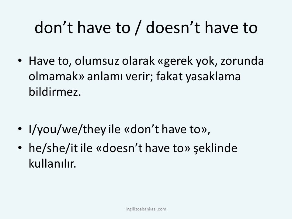 don't have to / doesn't have to Have to, olumsuz olarak «gerek yok, zorunda olmamak» anlamı verir; fakat yasaklama bildirmez. I/you/we/they ile «don't