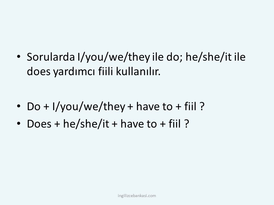 Sorularda I/you/we/they ile do; he/she/it ile does yardımcı fiili kullanılır. Do + I/you/we/they + have to + fiil ? Does + he/she/it + have to + fiil