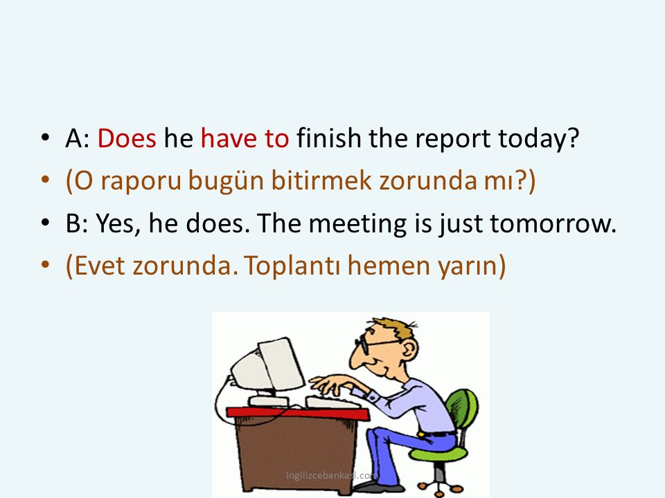 A: Does he have to finish the report today? (O raporu bugün bitirmek zorunda mı?) B: Yes, he does. The meeting is just tomorrow. (Evet zorunda. Toplan