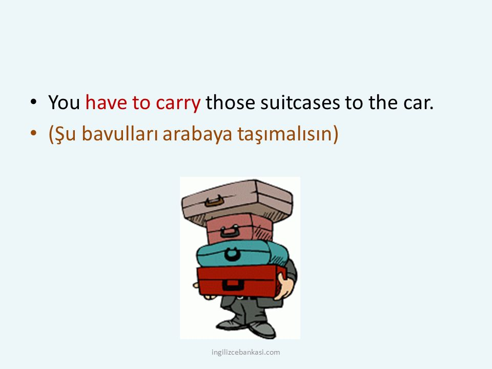 You have to carry those suitcases to the car. (Şu bavulları arabaya taşımalısın) ingilizcebankasi.com