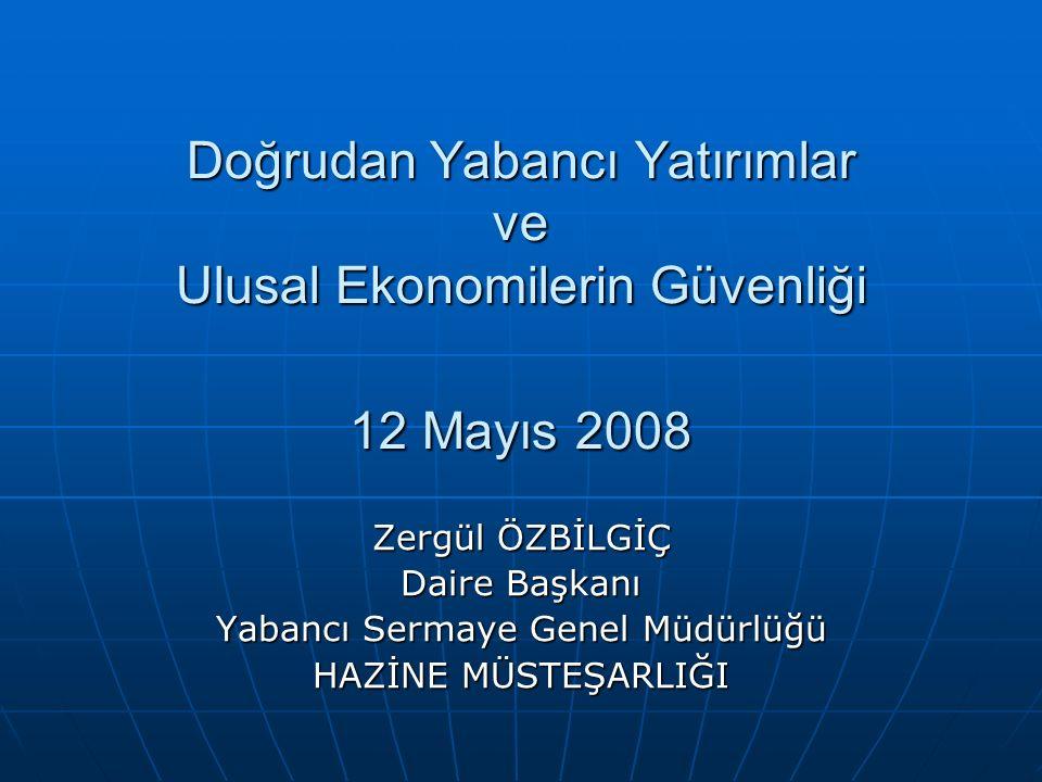 Doğrudan Yabancı Yatırımlar ve Ulusal Ekonomilerin Güvenliği 12 Mayıs 2008 Zergül ÖZBİLGİÇ Daire Başkanı Yabancı Sermaye Genel Müdürlüğü HAZİNE MÜSTEŞARLIĞI
