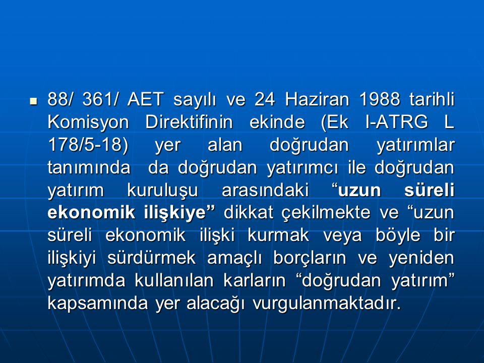 88/ 361/ AET sayılı ve 24 Haziran 1988 tarihli Komisyon Direktifinin ekinde (Ek I-ATRG L 178/5-18) yer alan doğrudan yatırımlar tanımında da doğrudan yatırımcı ile doğrudan yatırım kuruluşu arasındaki uzun süreli ekonomik ilişkiye dikkat çekilmekte ve uzun süreli ekonomik ilişki kurmak veya böyle bir ilişkiyi sürdürmek amaçlı borçların ve yeniden yatırımda kullanılan karların doğrudan yatırım kapsamında yer alacağı vurgulanmaktadır.
