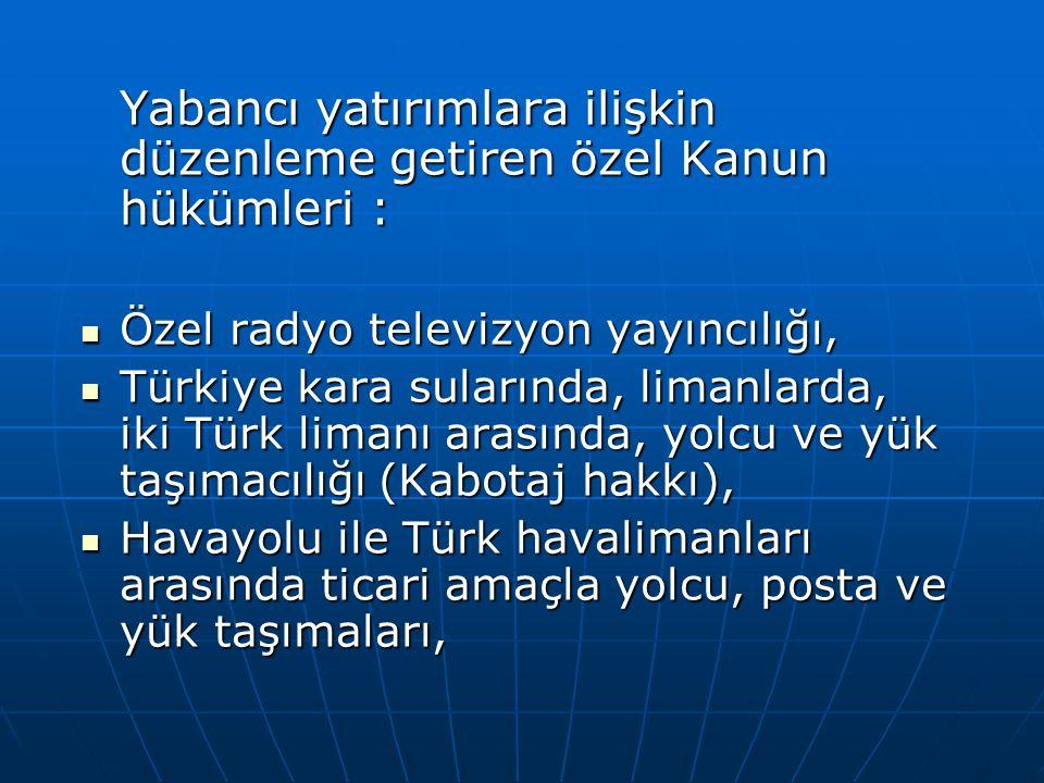Yabancı yatırımlara ilişkin düzenleme getiren özel Kanun hükümleri : Özel radyo televizyon yayıncılığı, Özel radyo televizyon yayıncılığı, Türkiye kara sularında, limanlarda, iki Türk limanı arasında, yolcu ve yük taşımacılığı (Kabotaj hakkı), Türkiye kara sularında, limanlarda, iki Türk limanı arasında, yolcu ve yük taşımacılığı (Kabotaj hakkı), Havayolu ile Türk havalimanları arasında ticari amaçla yolcu, posta ve yük taşımaları, Havayolu ile Türk havalimanları arasında ticari amaçla yolcu, posta ve yük taşımaları,