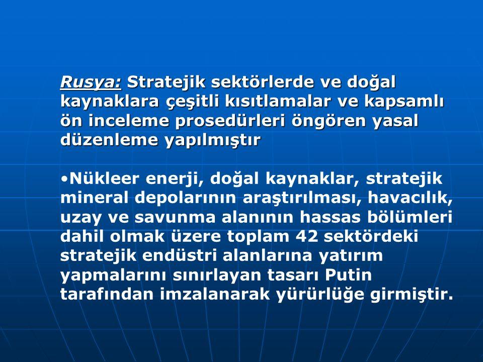 Rusya: Stratejik sektörlerde ve doğal kaynaklara çeşitli kısıtlamalar ve kapsamlı ön inceleme prosedürleri öngören yasal düzenleme yapılmıştır Nükleer enerji, doğal kaynaklar, stratejik mineral depolarının araştırılması, havacılık, uzay ve savunma alanının hassas bölümleri dahil olmak üzere toplam 42 sektördeki stratejik endüstri alanlarına yatırım yapmalarını sınırlayan tasarı Putin tarafından imzalanarak yürürlüğe girmiştir.