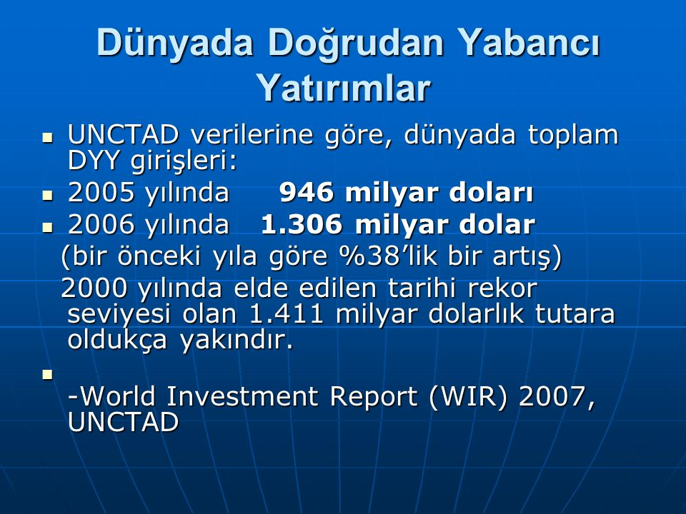 Dünyada Doğrudan Yabancı Yatırımlar Dünyada Doğrudan Yabancı Yatırımlar UNCTAD verilerine göre, dünyada toplam DYY girişleri: UNCTAD verilerine göre, dünyada toplam DYY girişleri: 2005 yılında 946 milyar doları 2005 yılında 946 milyar doları 2006 yılında 1.306 milyar dolar 2006 yılında 1.306 milyar dolar (bir önceki yıla göre %38'lik bir artış) (bir önceki yıla göre %38'lik bir artış) 2000 yılında elde edilen tarihi rekor seviyesi olan 1.411 milyar dolarlık tutara oldukça yakındır.