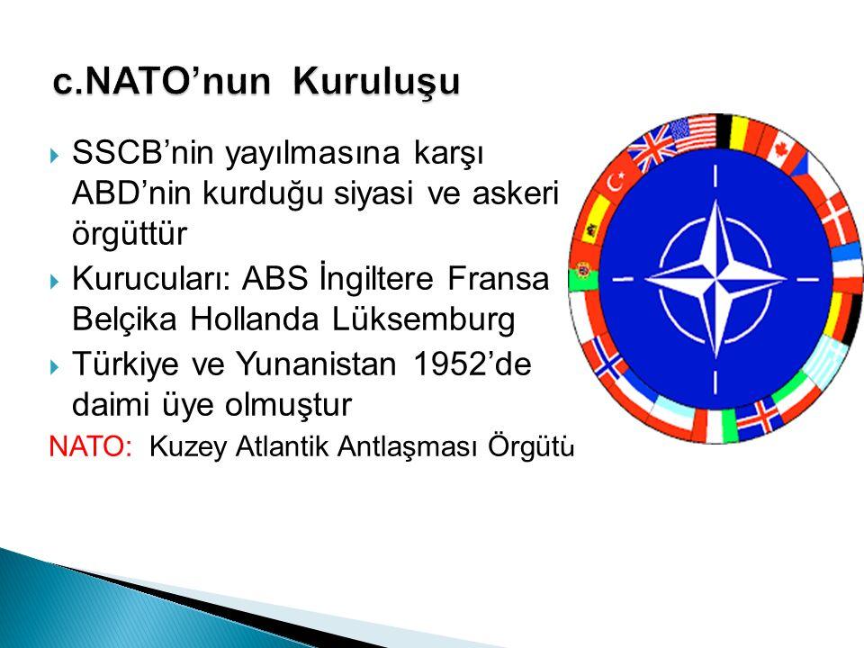  SSCB'nin yayılmasına karşı ABD'nin kurduğu siyasi ve askeri örgüttür  Kurucuları: ABS İngiltere Fransa Belçika Hollanda Lüksemburg  Türkiye ve Yun