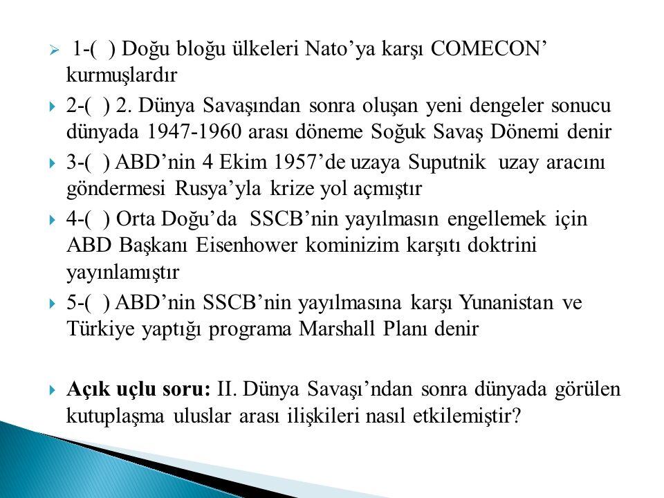  1-( ) Doğu bloğu ülkeleri Nato'ya karşı COMECON' kurmuşlardır  2-( ) 2. Dünya Savaşından sonra oluşan yeni dengeler sonucu dünyada 1947-1960 arası