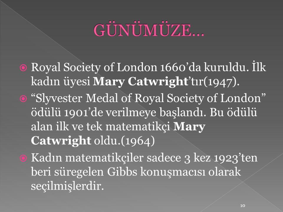 """ Royal Society of London 1660'da kuruldu. İlk kadın üyesi Mary Catwright'tır(1947).  """"Slyvester Medal of Royal Society of London"""" ödülü 1901'de veri"""