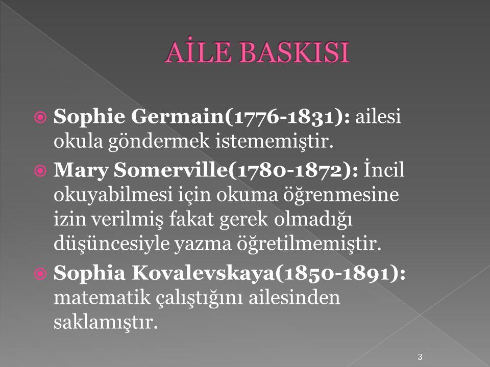  Sophie Germain(1776-1831): ailesi okula göndermek istememiştir.  Mary Somerville(1780-1872): İncil okuyabilmesi için okuma öğrenmesine izin verilmi