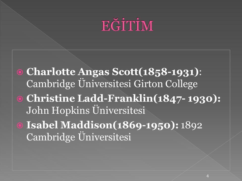  Charlotte Angas Scott(1858-1931): Cambridge Üniversitesi Girton College  Christine Ladd-Franklin(1847- 1930): John Hopkins Üniversitesi  Isabel Ma