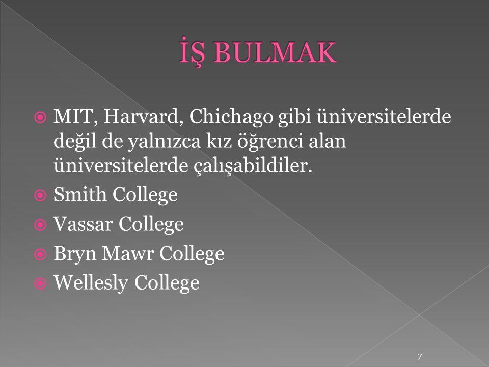  MIT, Harvard, Chichago gibi üniversitelerde değil de yalnızca kız öğrenci alan üniversitelerde çalışabildiler.  Smith College  Vassar College  Br