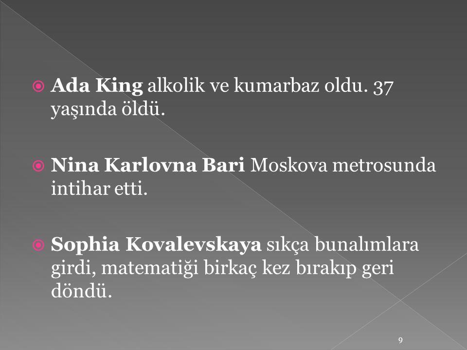  Ada King alkolik ve kumarbaz oldu. 37 yaşında öldü.  Nina Karlovna Bari Moskova metrosunda intihar etti.  Sophia Kovalevskaya sıkça bunalımlara gi