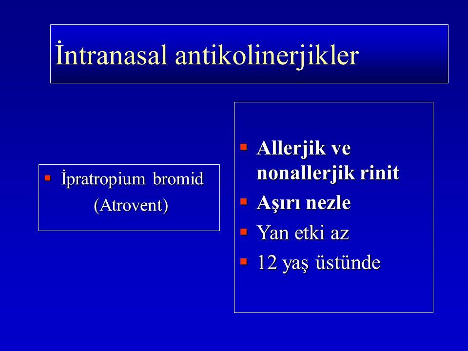  İpratropium bromid (Atrovent) (Atrovent)  Allerjik ve nonallerjik rinit  Aşırı nezle  Yan etki az  12 yaş üstünde İntranasal antikolinerjikler