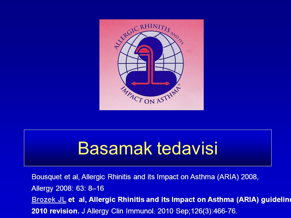 Basamak tedavisi Bousquet et al, Allergic Rhinitis and its Impact on Asthma (ARIA) 2008, Allergy 2008: 63: 8–16 Brozek JLBrozek JL et al, Allergic Rhi