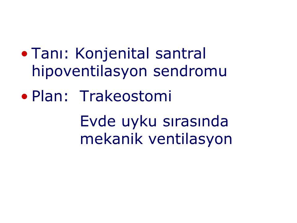 Tanı: Konjenital santral hipoventilasyon sendromu Plan: Trakeostomi Evde uyku sırasında mekanik ventilasyon