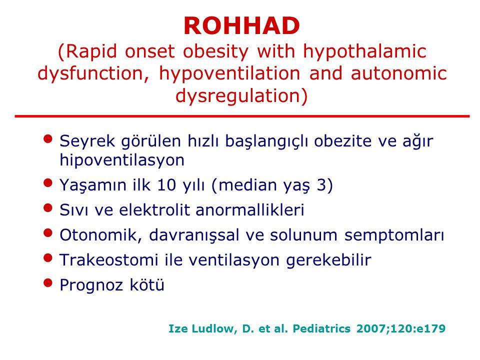 ROHHAD (Rapid onset obesity with hypothalamic dysfunction, hypoventilation and autonomic dysregulation) Seyrek görülen hızlı başlangıçlı obezite ve ağır hipoventilasyon Yaşamın ilk 10 yılı (median yaş 3) Sıvı ve elektrolit anormallikleri Otonomik, davranışsal ve solunum semptomları Trakeostomi ile ventilasyon gerekebilir Prognoz kötü Ize Ludlow, D.