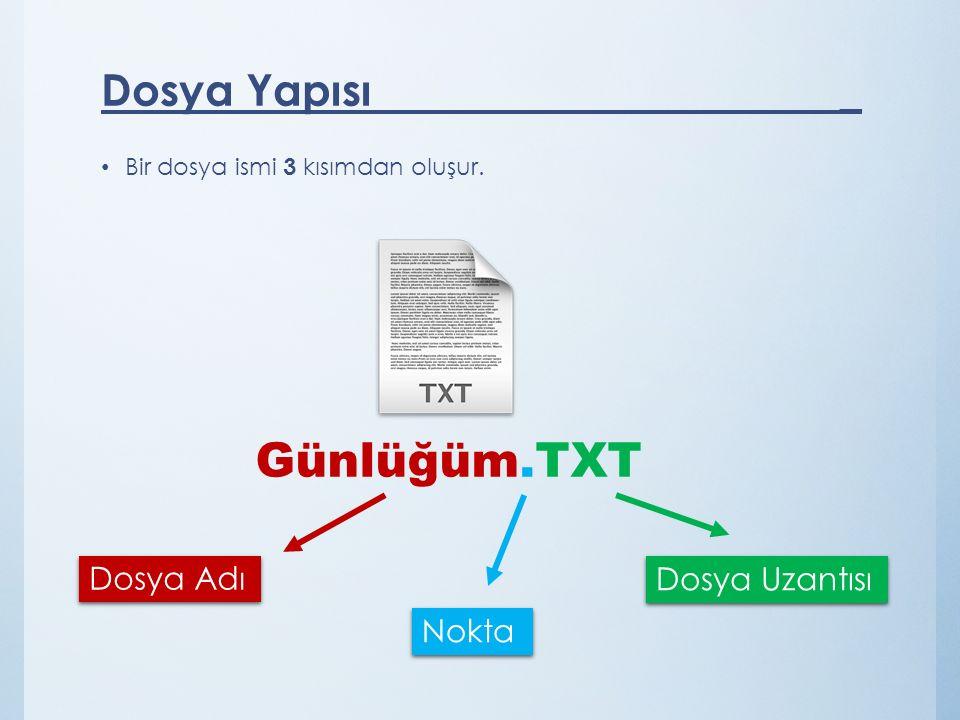 Dosya Yapısı _ Bir dosya ismi 3 kısımdan oluşur. Dosya Adı Nokta Dosya Uzantısı Günlüğüm.TXT